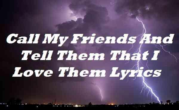 Call My Friends And Tell Them That I Love Them Lyrics