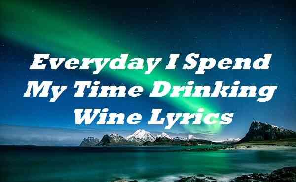 Everyday I Spend My Time Drinking Wine Lyrics