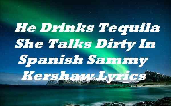 He Drinks Tequila She Talks Dirty In Spanish Sammy Kershaw Lyrics