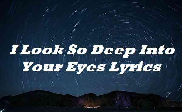I Look So Deep Into Your Eyes Lyrics