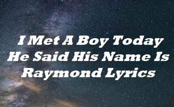 I Met A Boy Today He Said His Name Is Raymond Lyrics