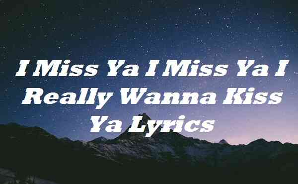 I Miss Ya I Miss Ya I Really Wanna Kiss Ya Lyrics