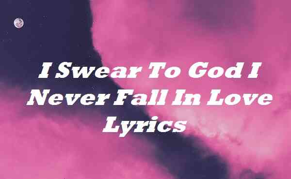 I Swear To God I Never Fall In Love Lyrics