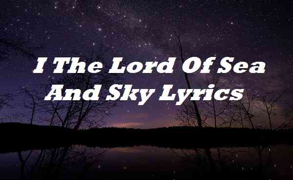 I The Lord Of Sea And Sky Lyrics