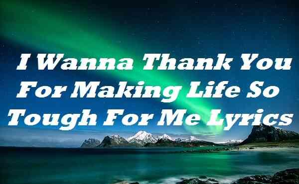 I Wanna Thank You For Making Life So Tough For Me Lyrics