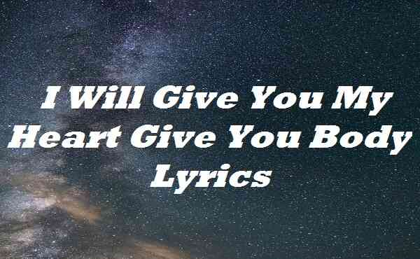 I Will Give You My Heart Give You Body Lyrics