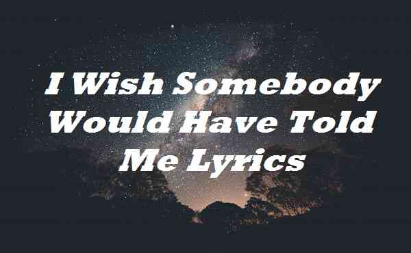 I Wish Somebody Would Have Told Me Lyrics