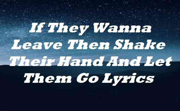 If They Wanna Leave Then Shake Their Hand And Let Them Go Lyrics