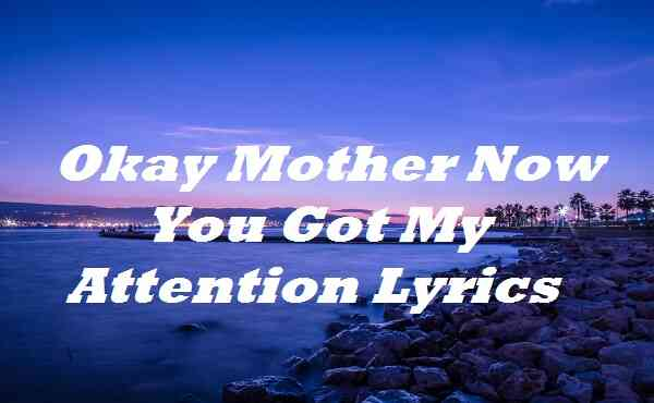 Okay Mother Now You Got My Attention Lyrics