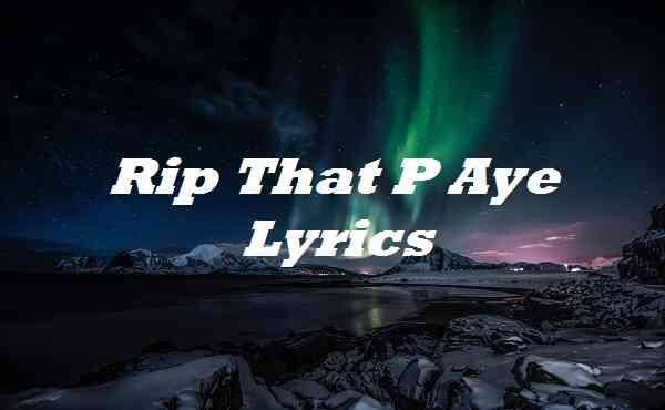 Rip That P Aye Lyrics