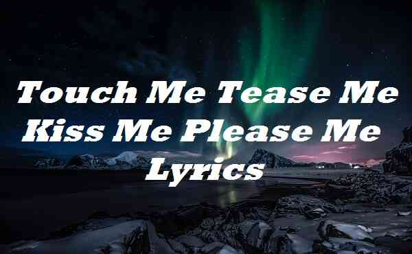 Touch Me Tease Me Kiss Me Please Me Lyrics