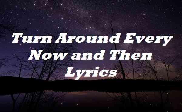 Turn Around Every Now and Then Lyrics