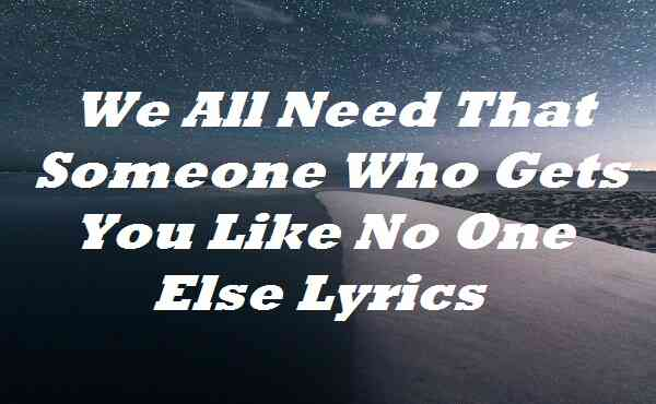 We All Need That Someone Who Gets You Like No One Else Lyrics