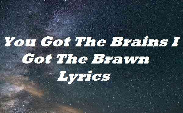 You Got The Brains I Got The Brawn Lyrics