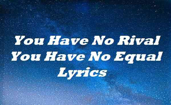 You Have No Rival You Have No Equal Lyrics
