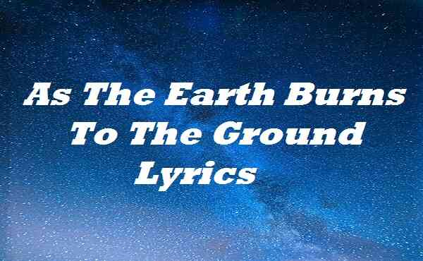 As The Earth Burns To The Ground Lyrics