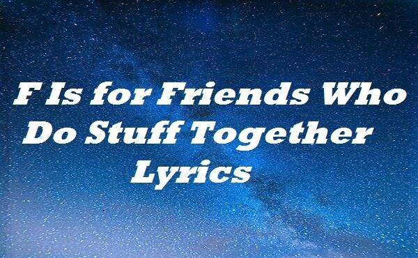 F Is for Friends Who Do Stuff Together Lyrics