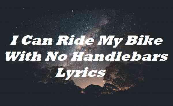 I Can Ride My Bike With No Handlebars Lyrics