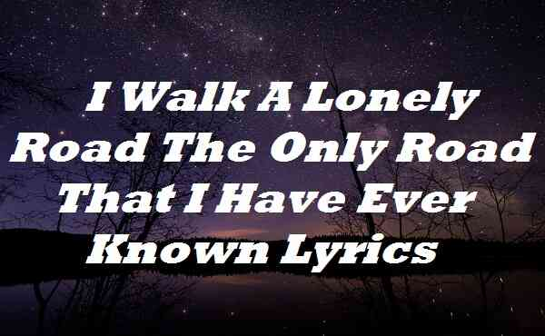 I Walk A Lonely Road The Only Road That I Have Ever Known Lyrics