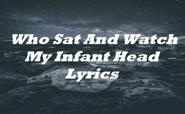 Who Sat And Watch My Infant Head Lyrics