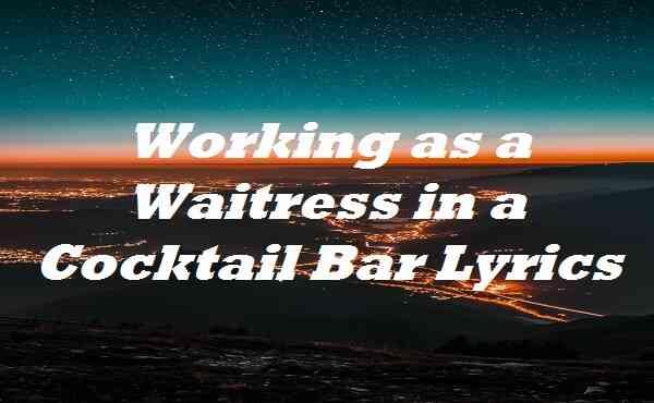 Working as a Waitress in a Cocktail Bar Lyrics