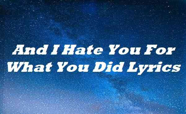And I Hate You For What You Did Lyrics