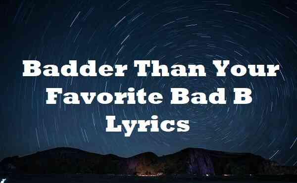 Badder Than Your Favorite Bad B Lyrics