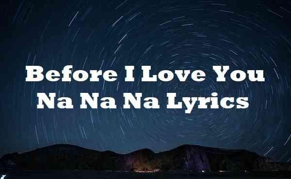 Before I Love You Na Na Na Lyrics