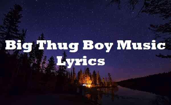 Big Thug Boy Music Lyrics