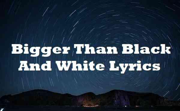 Bigger Than Black And White Lyrics