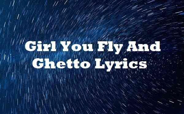 Girl You Fly And Ghetto Lyrics