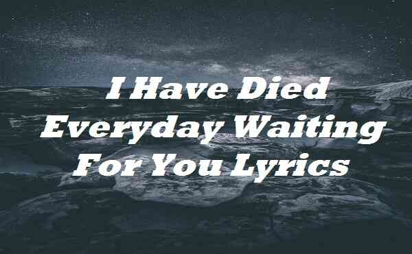I Have Died Everyday Waiting For You Lyrics