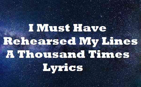 I Must Have Rehearsed My Lines A Thousand Times Lyrics