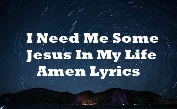I Need Me Some Jesus In My Life Amen Lyrics