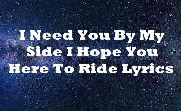 I Need You By My Side I Hope You Here To Ride Lyrics