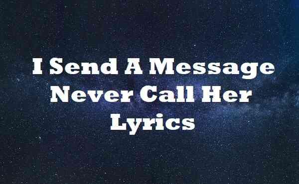I Send A Message Never Call Her Lyrics