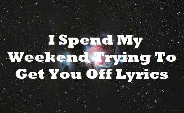 I Spend My Weekend Trying To Get You Off Lyrics