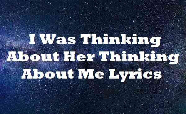 I Was Thinking About Her Thinking About Me Lyrics