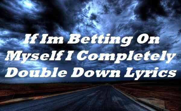 If Im Betting On Myself I Completely Double Down Lyrics