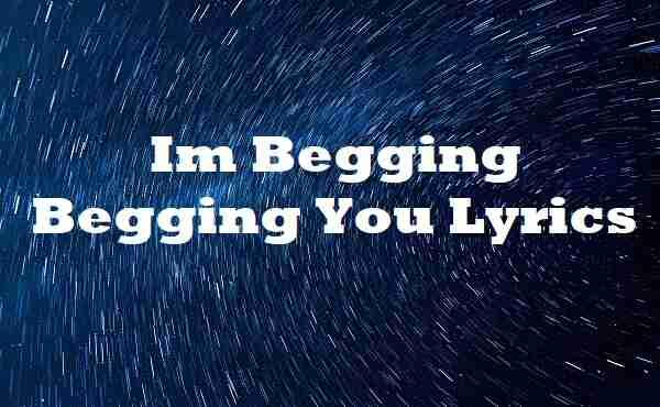 Im Begging Begging You Lyrics