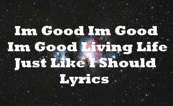 Im Good Im Good Im Good Living Life Just Like I Should Lyrics
