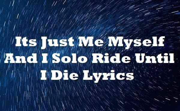 Its Just Me Myself And I Solo Ride Until I Die Lyrics