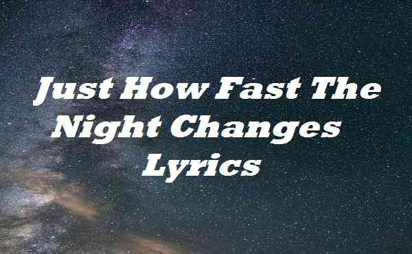 Just How Fast The Night Changes Lyrics