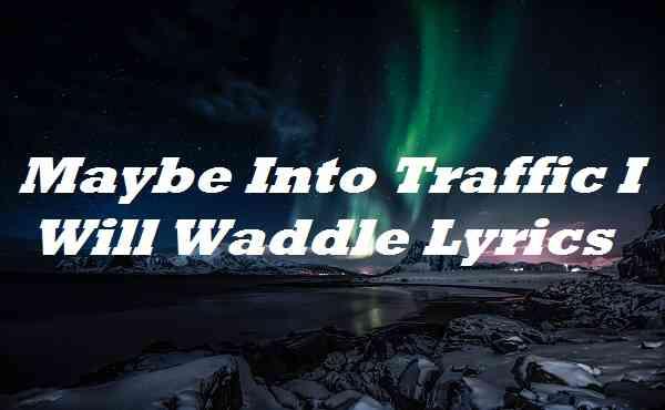 Maybe Into Traffic I Will Waddle Lyrics