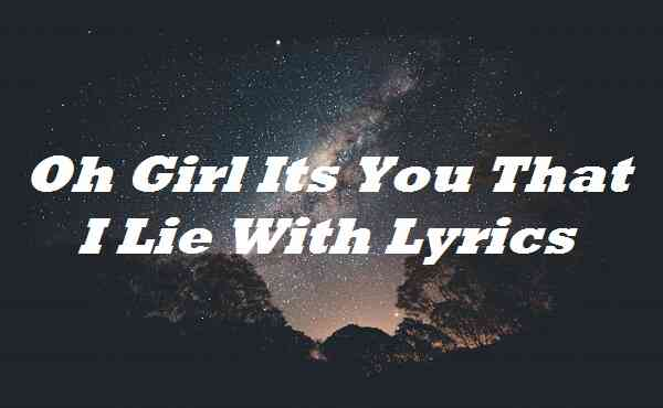 Oh Girl Its You That I Lie With Lyrics