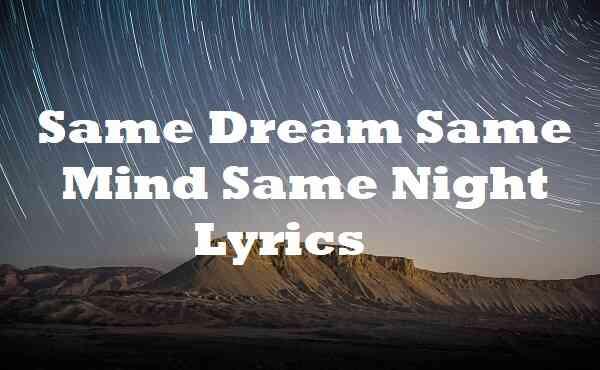Same Dream Same Mind Same Night Lyrics