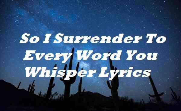 So I Surrender to Every Word You Whisper Lyrics
