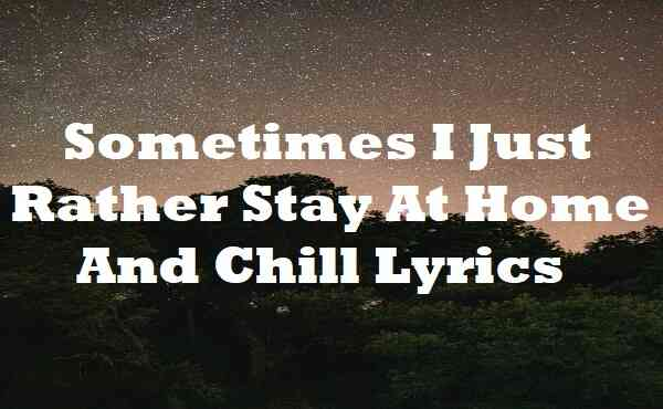 Sometimes I Just Rather Stay at Home and Chill Lyrics