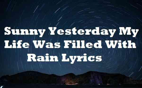 Sunny Yesterday My Life Was Filled With Rain Lyrics