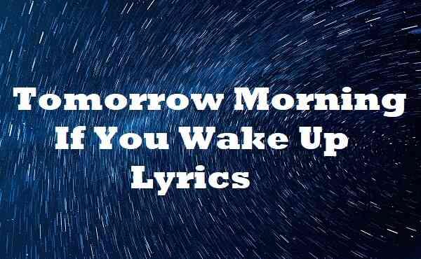 Tomorrow Morning If You Wake Up Lyrics